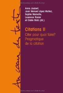 Jaubert, A, López Muñoz, J-M., Marnette, S., Rosier, L , & C. Stolz (eds). 2011 Citations II: Citer pour quoi faire? Pragmatique de la citation, París :Éditions Academia